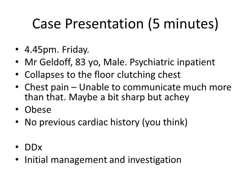 Case Presentation (5 minutes) 4.45pm. Friday. Mr Geldoff, 83 yo, Male.
