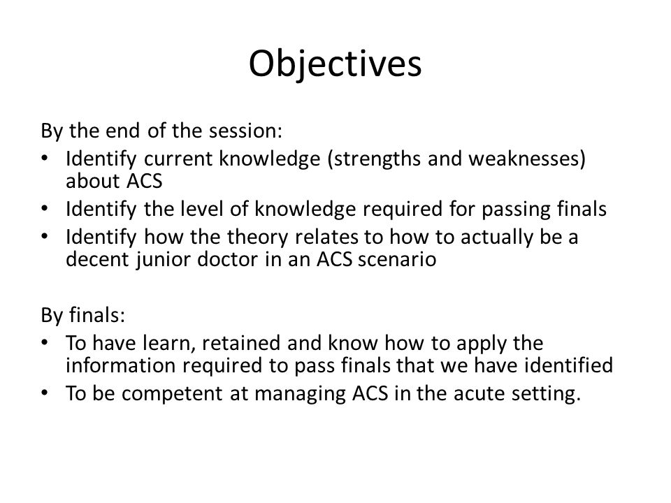 Objectives By the end of the session: Identify current knowledge (strengths and weaknesses) about ACS Identify the level of knowledge required for passing finals Identify how the theory relates to how to actually be a decent junior doctor in an ACS scenario By finals: To have learn, retained and know how to apply the information required to pass finals that we have identified To be competent at managing ACS in the acute setting.