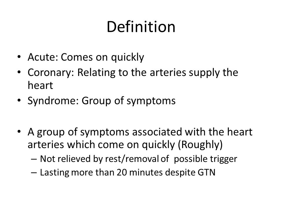 Definition Acute: Comes on quickly Coronary: Relating to the arteries supply the heart Syndrome: Group of symptoms A group of symptoms associated with