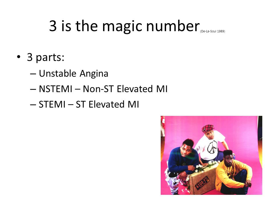 3 is the magic number (De-La-Soul 1989) 3 parts: – Unstable Angina – NSTEMI – Non-ST Elevated MI – STEMI – ST Elevated MI