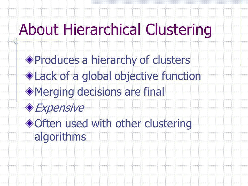 About Hierarchical Clustering Produces a hierarchy of clusters Lack of a global objective function Merging decisions are final Expensive Often used with other clustering algorithms