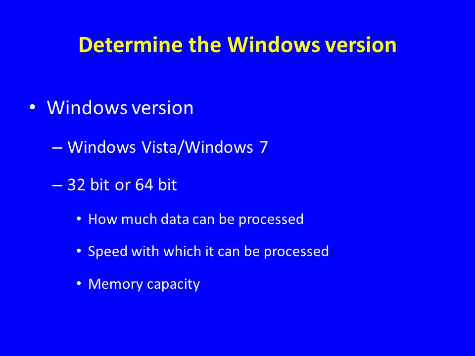 Determine the Windows version Windows version – Windows Vista/Windows 7 – 32 bit or 64 bit How much data can be processed Speed with which it can be p