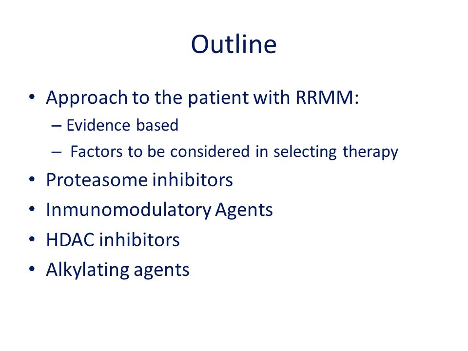 Outline Approach to the patient with RRMM: – Evidence based – Factors to be considered in selecting therapy Proteasome inhibitors Inmunomodulatory Age