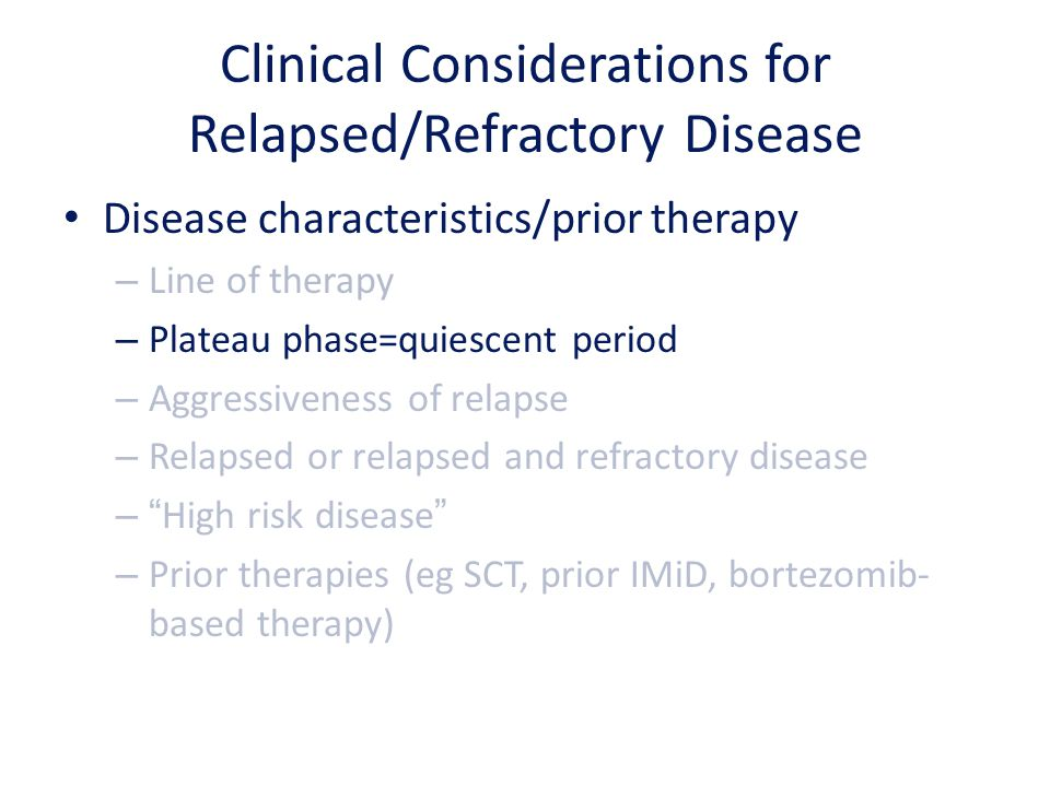Clinical Considerations for Relapsed/Refractory Disease Disease characteristics/prior therapy – Line of therapy – Plateau phase=quiescent period – Agg