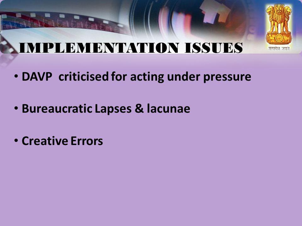 IMPLEMENTATION ISSUES DAVP criticised for acting under pressure Bureaucratic Lapses & lacunae Creative Errors