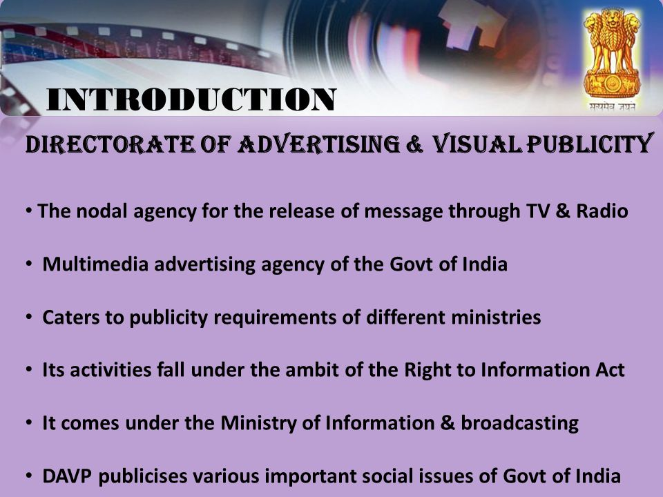 INTRODUCTION DIRECTORATE OF ADVERTISING & VISUAL PUBLICITY The nodal agency for the release of message through TV & Radio Multimedia advertising agency of the Govt of India Caters to publicity requirements of different ministries Its activities fall under the ambit of the Right to Information Act It comes under the Ministry of Information & broadcasting DAVP publicises various important social issues of Govt of India
