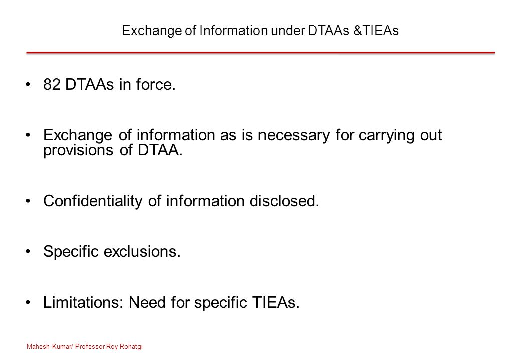 Exchange of Information under DTAAs &TIEAs 82 DTAAs in force. Exchange of information as is necessary for carrying out provisions of DTAA. Confidentia
