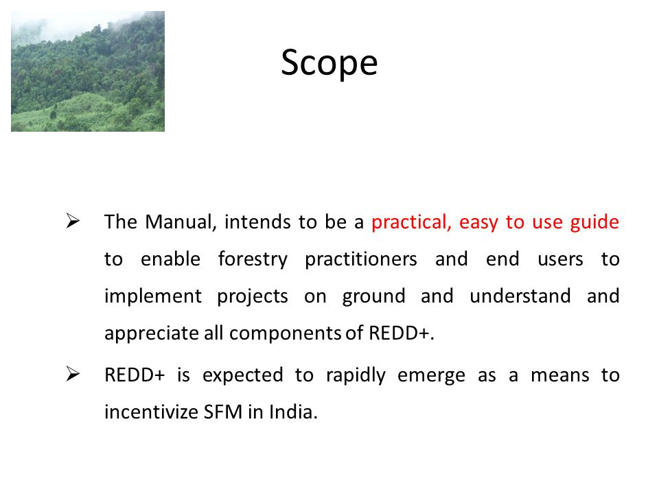Scope  The Manual, intends to be a practical, easy to use guide to enable forestry practitioners and end users to implement projects on ground and un