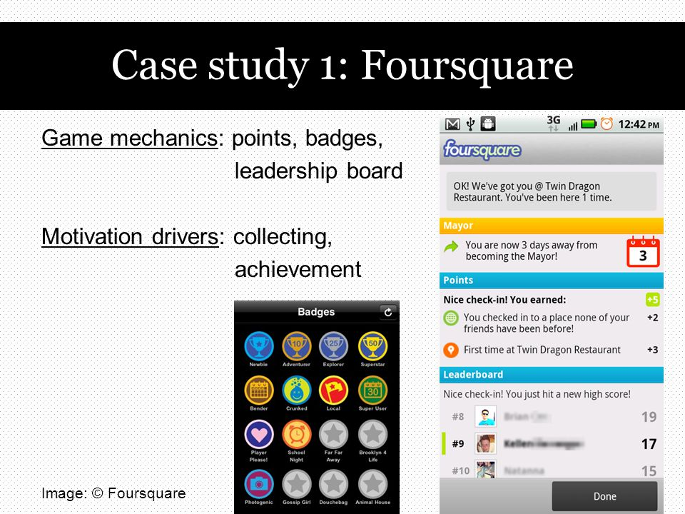 Case study 1: Foursquare Game mechanics: points, badges, leadership board Motivation drivers: collecting, achievement Image: © Foursquare