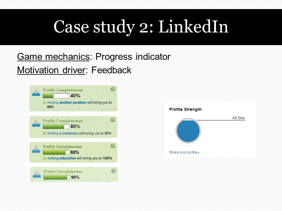 Game mechanics: Progress indicator Motivation driver: Feedback Case study 2: LinkedIn