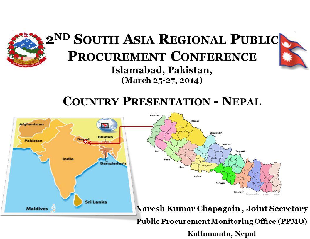 2 ND S OUTH A SIA R EGIONAL P UBLIC P ROCUREMENT C ONFERENCE Islamabad, Pakistan, (March 25-27, 2014) C OUNTRY P RESENTATION - N EPAL Naresh Kumar Chapagain, Joint Secretary Public Procurement Monitoring Office (PPMO) Kathmandu, Nepal