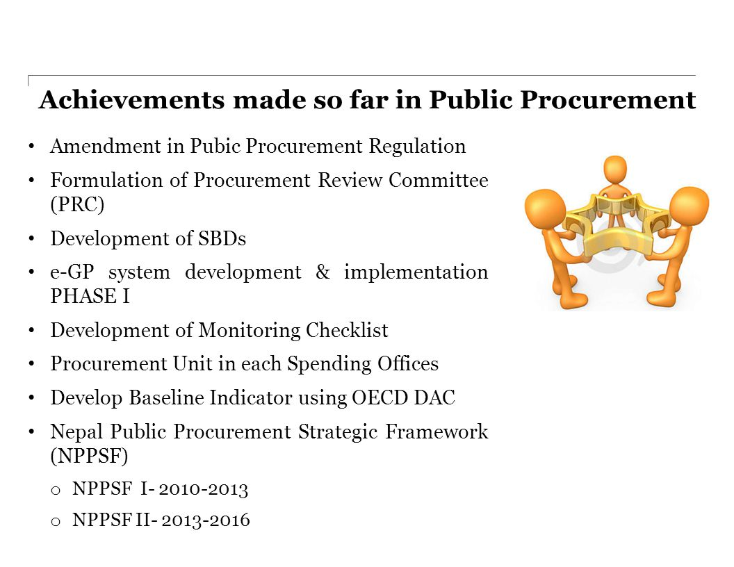 Achievements made so far in Public Procurement Amendment in Pubic Procurement Regulation Formulation of Procurement Review Committee (PRC) Development of SBDs e-GP system development & implementation PHASE I Development of Monitoring Checklist Procurement Unit in each Spending Offices Develop Baseline Indicator using OECD DAC Nepal Public Procurement Strategic Framework (NPPSF) o NPPSF I- 2010-2013 o NPPSF II- 2013-2016