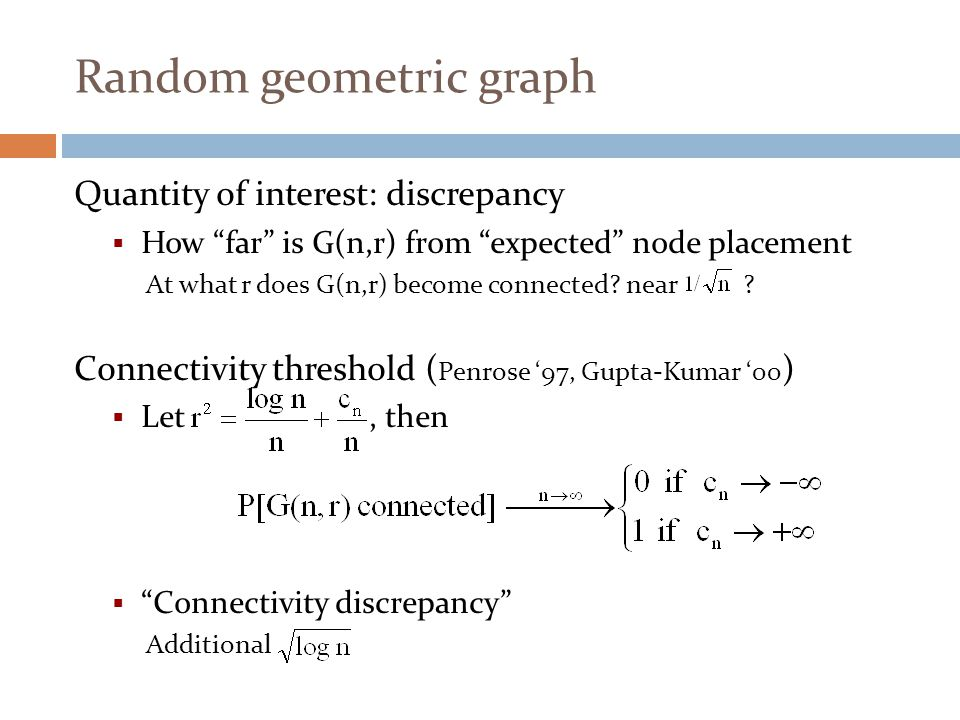 "Random geometric graph Quantity of interest: discrepancy  How ""far"" is G(n,r) from ""expected"" node placement At what r does G(n,r) become connected?"
