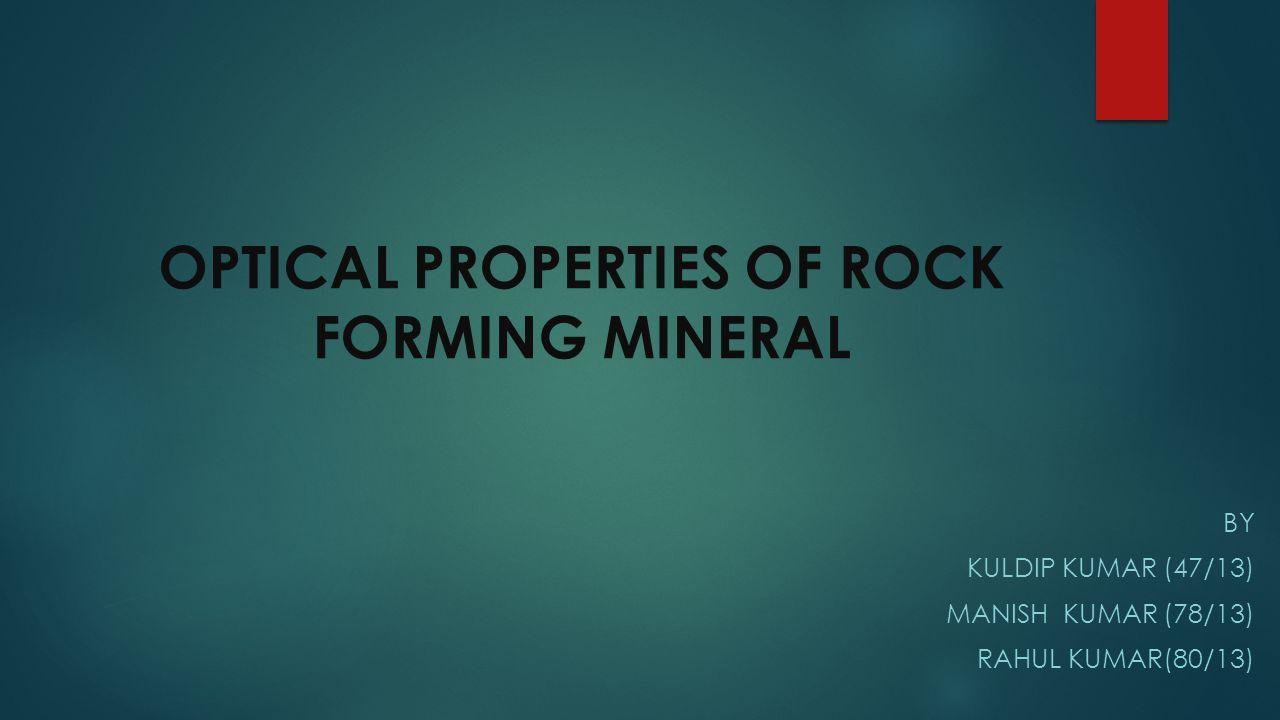OPTICAL PROPERTIES OF ROCK FORMING MINERAL BY KULDIP KUMAR (47/13) MANISH KUMAR (78/13) RAHUL KUMAR(80/13)