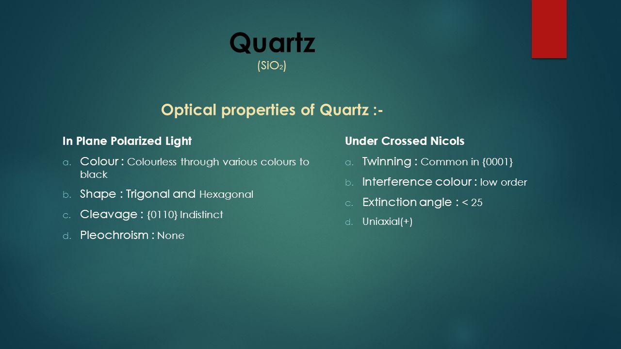 Quartz (SiO 2 ) Optical properties of Quartz :- In Plane Polarized Light a. Colour : Colourless through various colours to black b. Shape : Trigonal a
