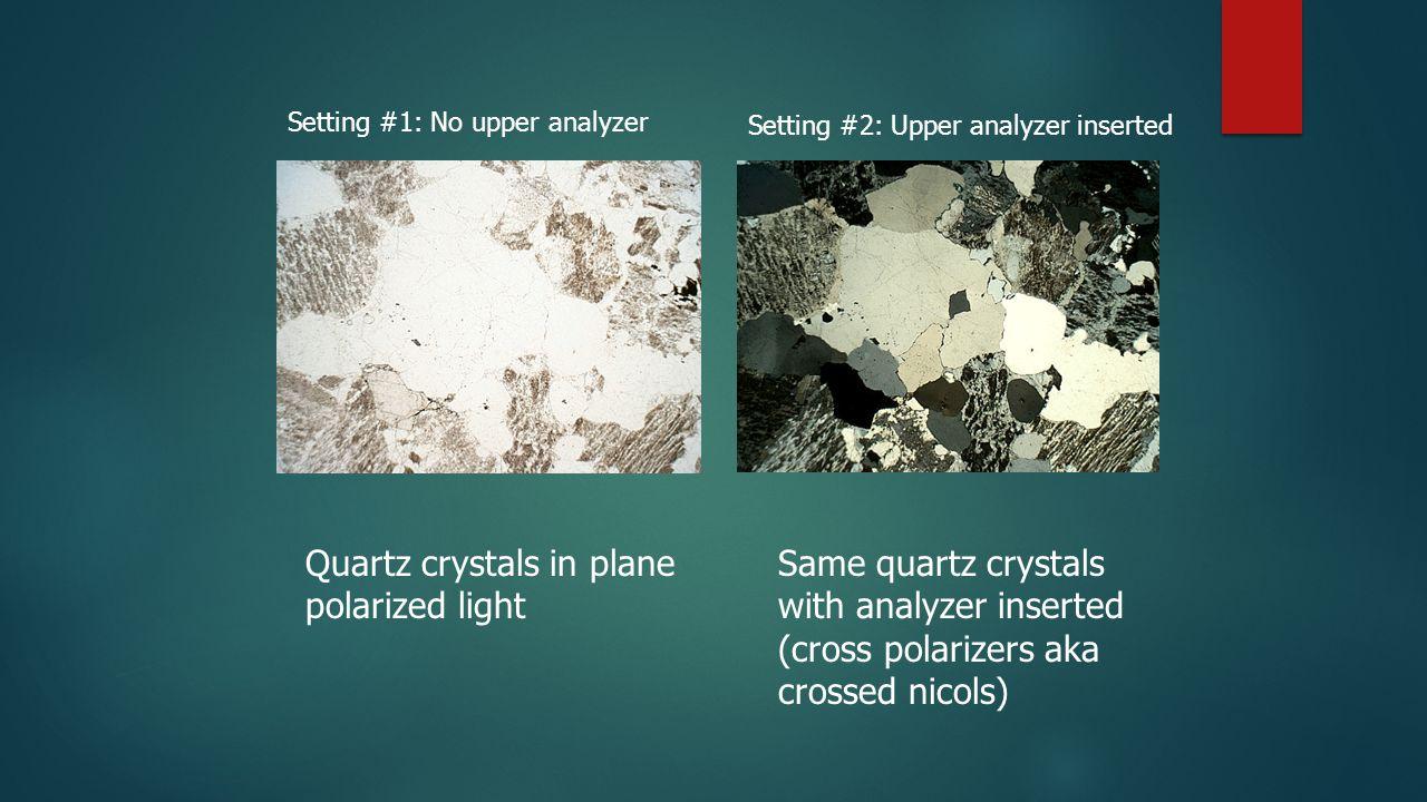 Quartz crystals in plane polarized light Same quartz crystals with analyzer inserted (cross polarizers aka crossed nicols) Setting #1: No upper analyz