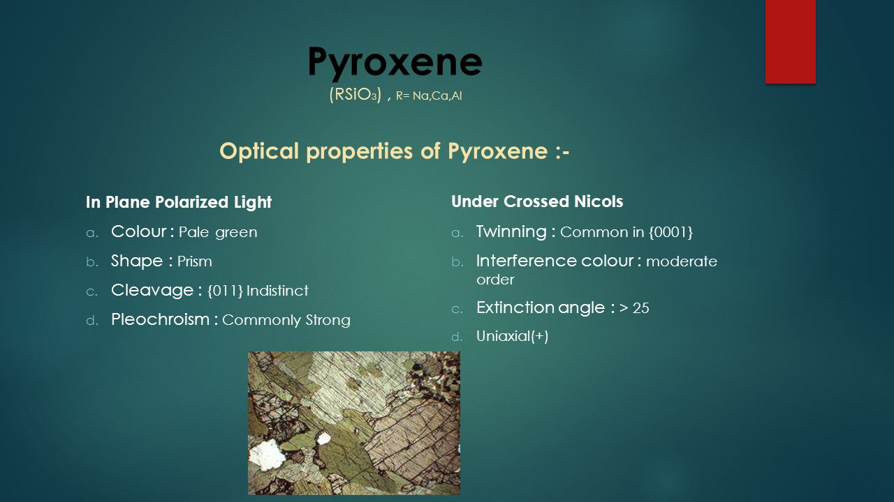 Pyroxene (RSiO 3 ), R= Na,Ca,Al Optical properties of Pyroxene :- In Plane Polarized Light a. Colour : Pale green b. Shape : Prism c. Cleavage : {011}