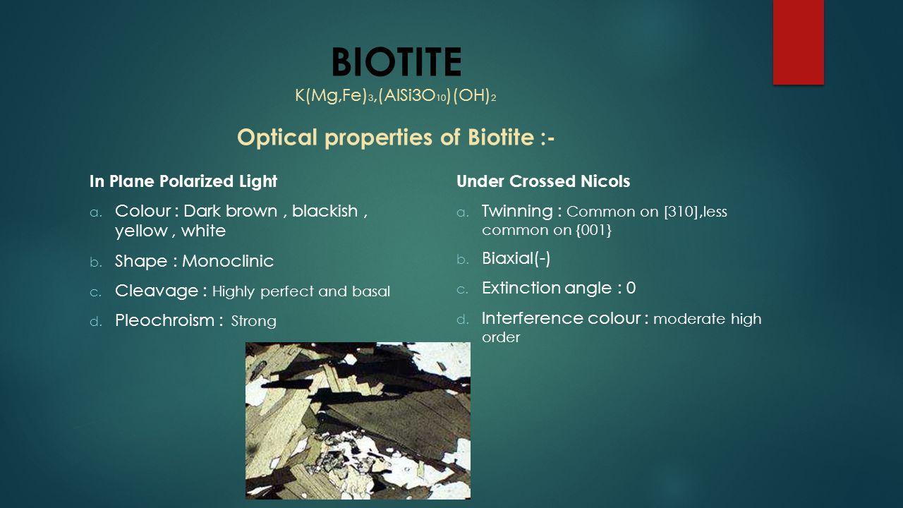 BIOTITE K(Mg,Fe) 3,(AlSi3O 10 )(OH) 2 Optical properties of Biotite :- In Plane Polarized Light a. Colour : Dark brown, blackish, yellow, white b. Sha