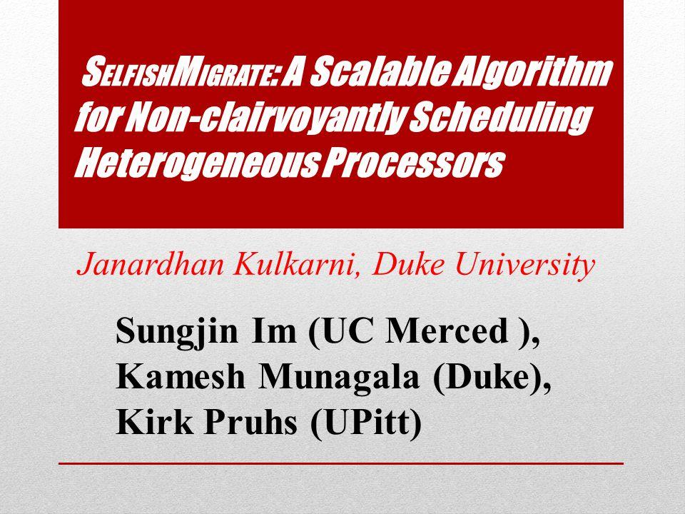 S ELFISH M IGRATE : A Scalable Algorithm for Non-clairvoyantly Scheduling Heterogeneous Processors Janardhan Kulkarni, Duke University Sungjin Im (UC Merced ), Kamesh Munagala (Duke), Kirk Pruhs (UPitt)