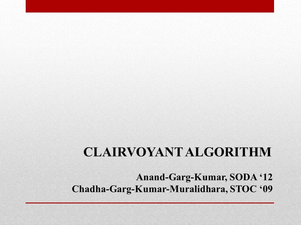 CLAIRVOYANT ALGORITHM Anand-Garg-Kumar, SODA '12 Chadha-Garg-Kumar-Muralidhara, STOC '09