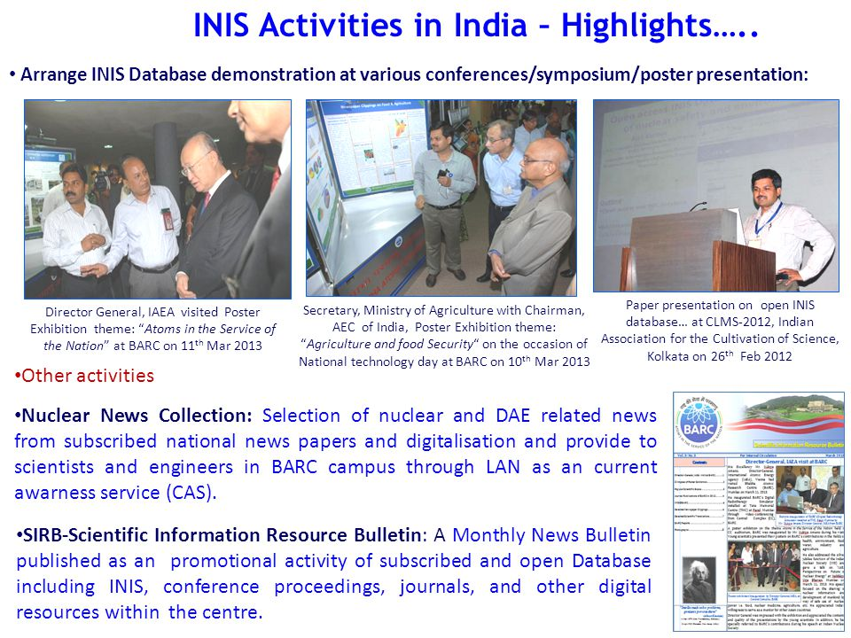 Director General, IAEA visited Poster Exhibition theme: Atoms in the Service of the Nation at BARC on 11 th Mar 2013 Secretary, Ministry of Agriculture with Chairman, AEC of India, Poster Exhibition theme: Agriculture and food Security on the occasion of National technology day at BARC on 10 th Mar 2013 Arrange INIS Database demonstration at various conferences/symposium/poster presentation: Paper presentation on open INIS database… at CLMS-2012, Indian Association for the Cultivation of Science, Kolkata on 26 th Feb 2012 SIRB-Scientific Information Resource Bulletin: A Monthly News Bulletin published as an promotional activity of subscribed and open Database including INIS, conference proceedings, journals, and other digital resources within the centre.