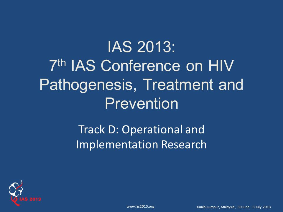 www.ias2013.org Kuala Lumpur, Malaysia, 30 June - 3 July 2013 IAS 2013: 7 th IAS Conference on HIV Pathogenesis, Treatment and Prevention Track D: Operational and Implementation Research