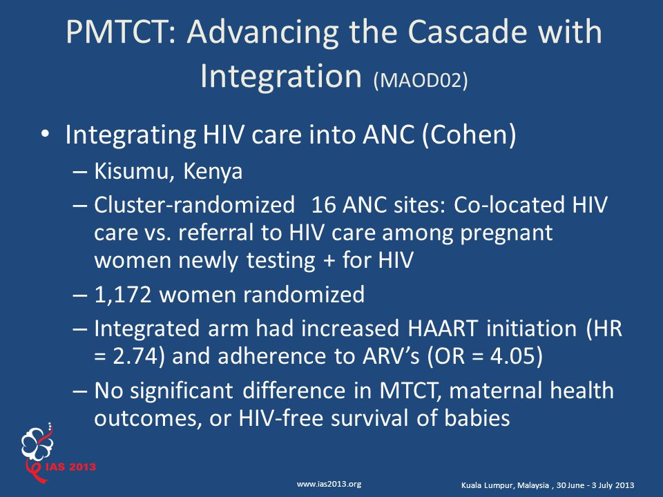 www.ias2013.org Kuala Lumpur, Malaysia, 30 June - 3 July 2013 PMTCT: Advancing the Cascade with Integration (MAOD02) Integrating HIV care into ANC (Cohen) – Kisumu, Kenya – Cluster-randomized 16 ANC sites: Co-located HIV care vs.