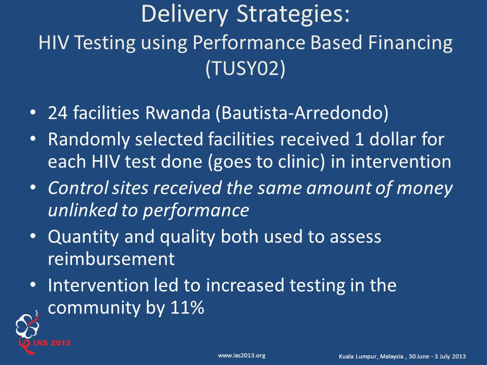 www.ias2013.org Kuala Lumpur, Malaysia, 30 June - 3 July 2013 Delivery Strategies: HIV Testing using Performance Based Financing (TUSY02) 24 facilities Rwanda (Bautista-Arredondo) Randomly selected facilities received 1 dollar for each HIV test done (goes to clinic) in intervention Control sites received the same amount of money unlinked to performance Quantity and quality both used to assess reimbursement Intervention led to increased testing in the community by 11%