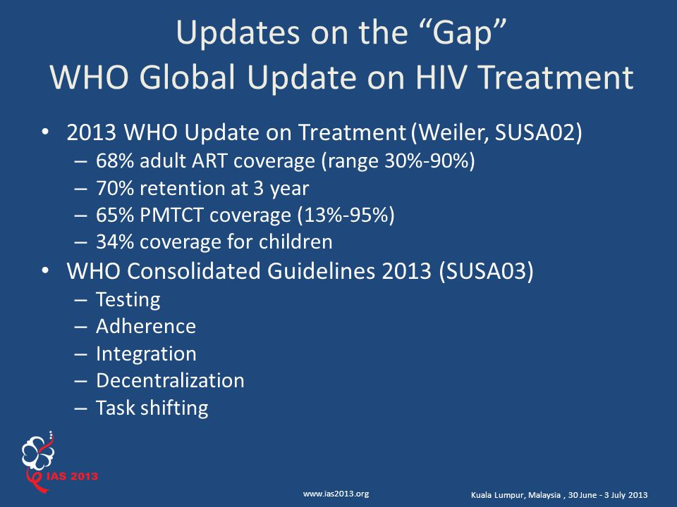 www.ias2013.org Kuala Lumpur, Malaysia, 30 June - 3 July 2013 Updates on the Gap WHO Global Update on HIV Treatment 2013 WHO Update on Treatment (Weiler, SUSA02) – 68% adult ART coverage (range 30%-90%) – 70% retention at 3 year – 65% PMTCT coverage (13%-95%) – 34% coverage for children WHO Consolidated Guidelines 2013 (SUSA03) – Testing – Adherence – Integration – Decentralization – Task shifting