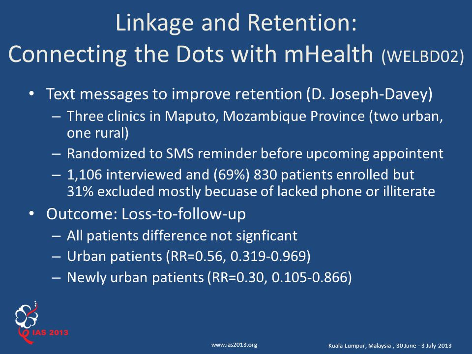 www.ias2013.org Kuala Lumpur, Malaysia, 30 June - 3 July 2013 Linkage and Retention: Connecting the Dots with mHealth (WELBD02) Text messages to improve retention (D.