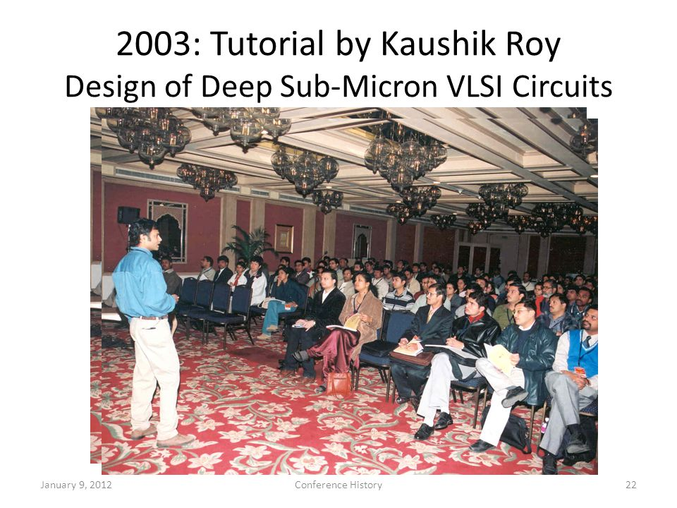 2003: Tutorial by Kaushik Roy Design of Deep Sub-Micron VLSI Circuits January 9, 2012Conference History22