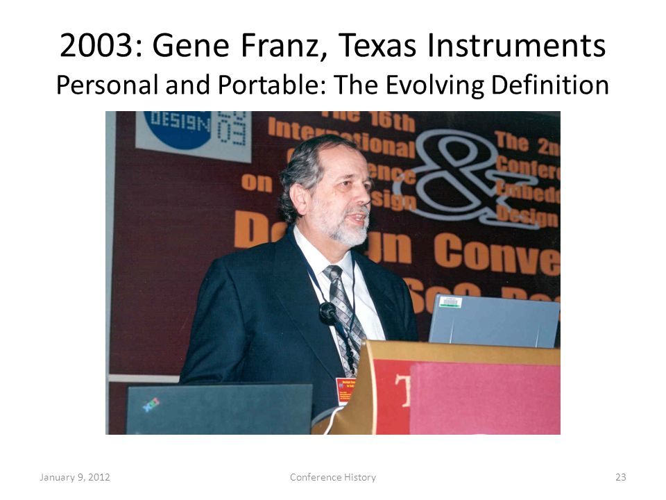 2003: Gene Franz, Texas Instruments Personal and Portable: The Evolving Definition January 9, 2012Conference History23