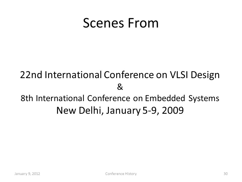 Scenes From 22nd International Conference on VLSI Design & 8th International Conference on Embedded Systems New Delhi, January 5-9, 2009 January 9, 2012Conference History30