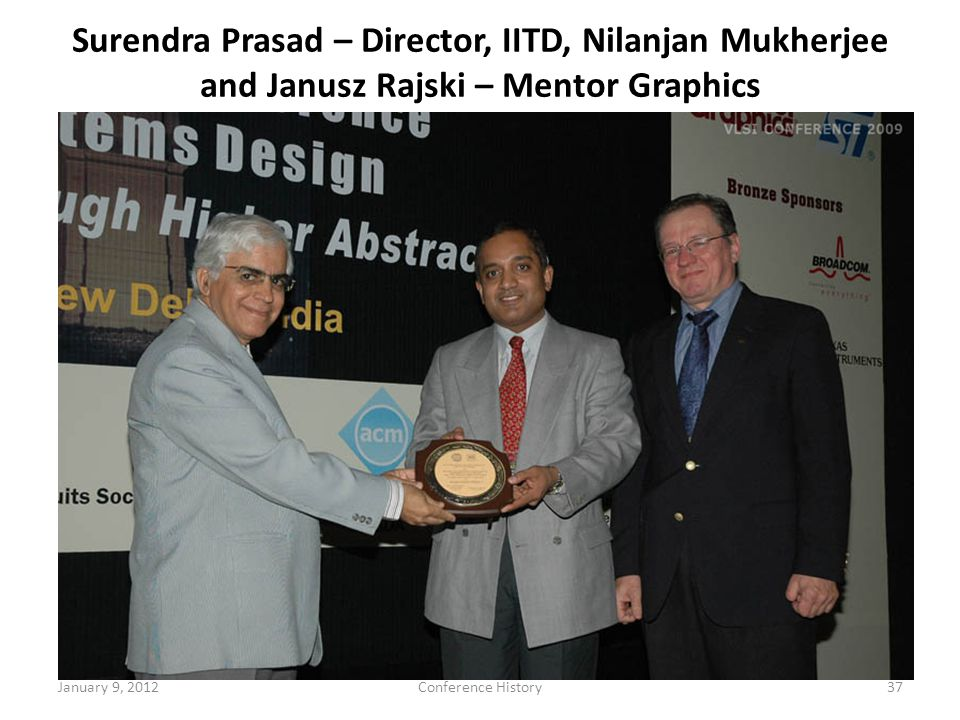 January 9, 2012Conference History37 Surendra Prasad – Director, IITD, Nilanjan Mukherjee and Janusz Rajski – Mentor Graphics