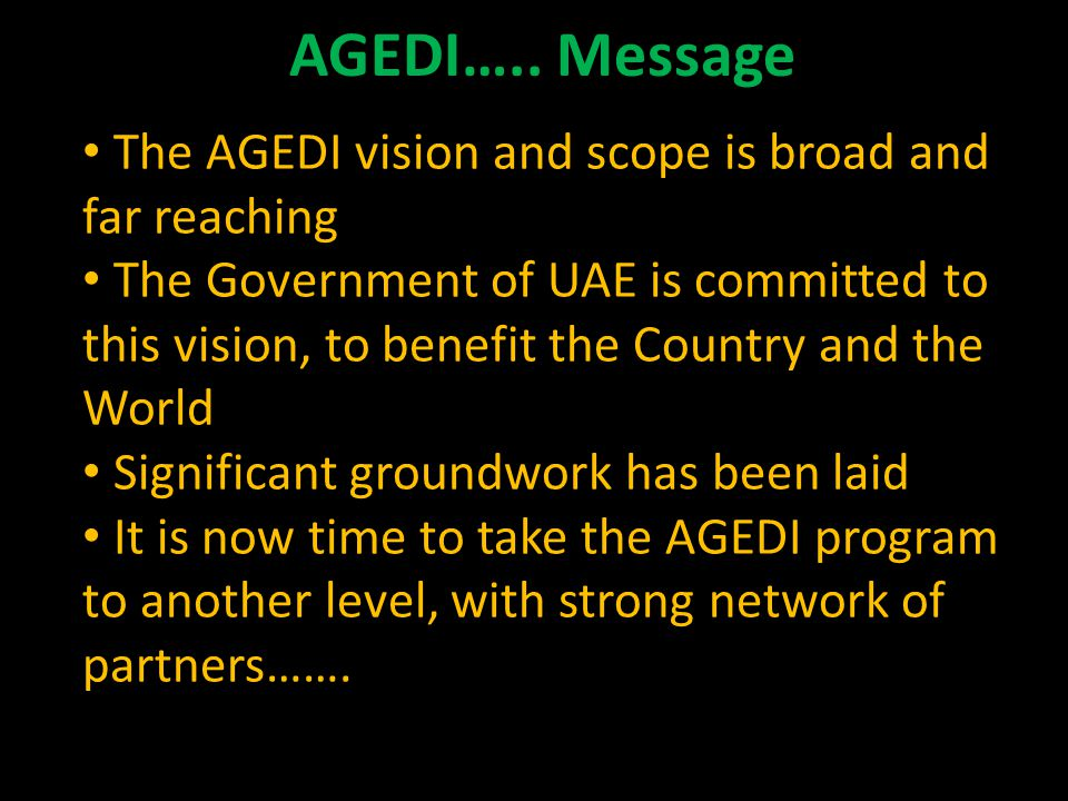 The AGEDI vision and scope is broad and far reaching The Government of UAE is committed to this vision, to benefit the Country and the World Significant groundwork has been laid It is now time to take the AGEDI program to another level, with strong network of partners…….