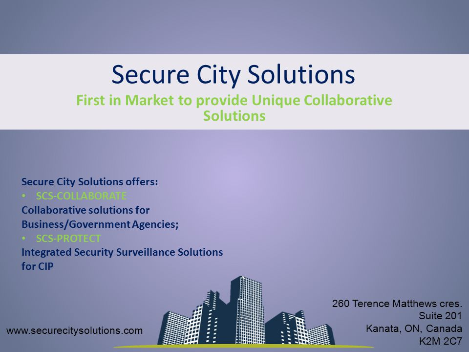 Secure City Solutions First in Market to provide Unique Collaborative Solutions www.securecitysolutions.com 260 Terence Matthews cres.