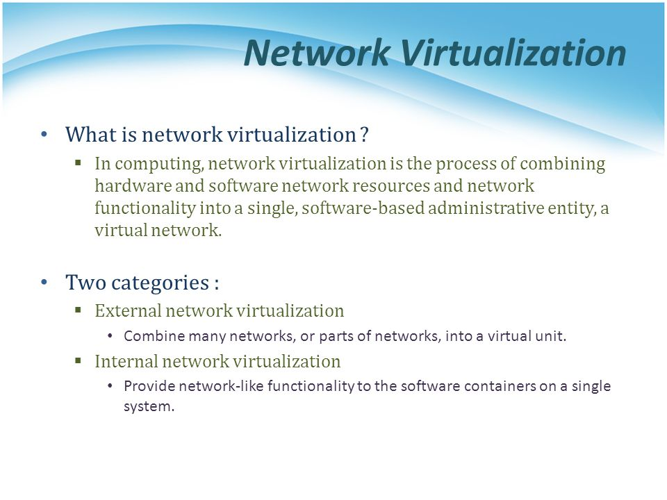 Network Virtualization What is network virtualization ?  In computing, network virtualization is the process of combining hardware and software netwo