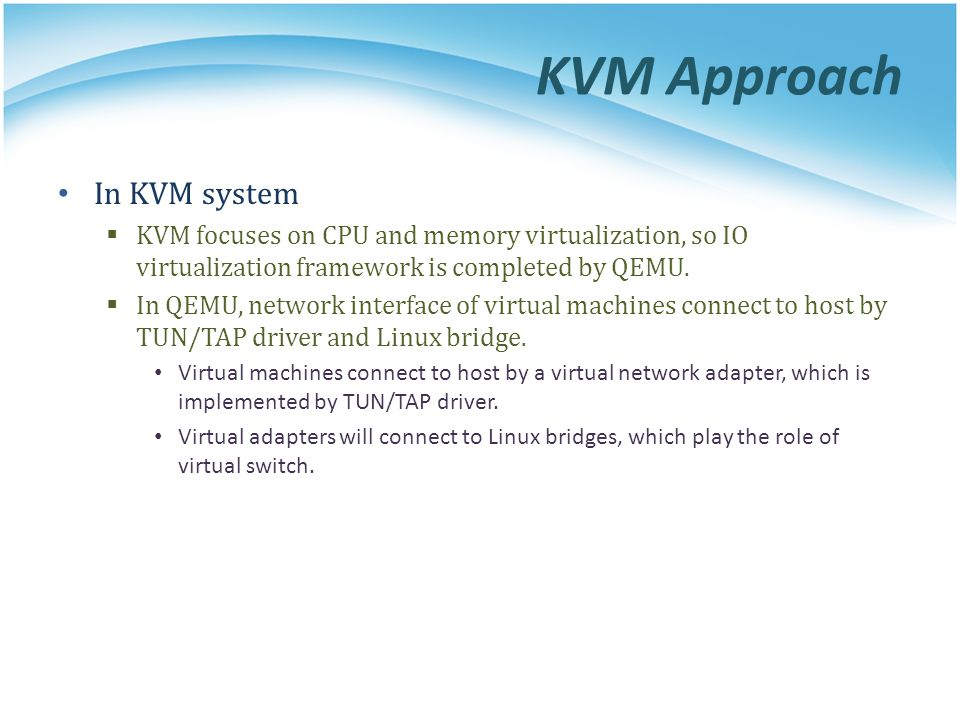 KVM Approach In KVM system  KVM focuses on CPU and memory virtualization, so IO virtualization framework is completed by QEMU.  In QEMU, network int