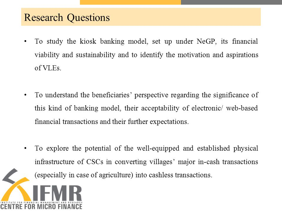 Research Questions To study the kiosk banking model, set up under NeGP, its financial viability and sustainability and to identify the motivation and