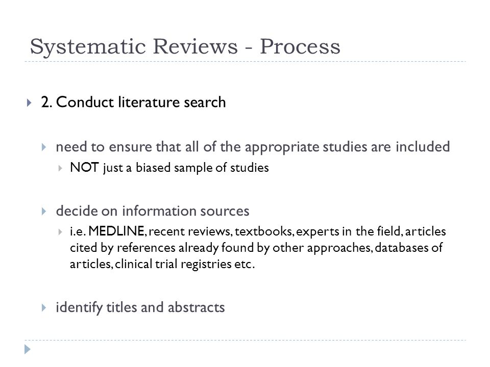 Systematic Reviews - Process  2. Conduct literature search  need to ensure that all of the appropriate studies are included  NOT just a biased samp