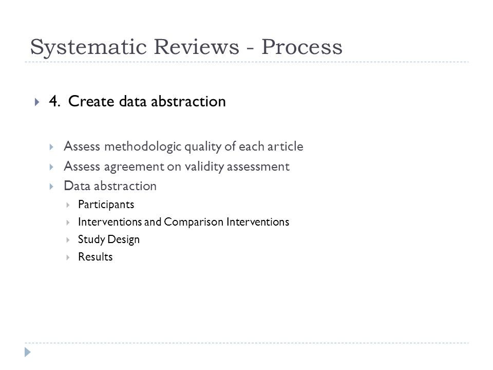 Systematic Reviews - Process  4. Create data abstraction  Assess methodologic quality of each article  Assess agreement on validity assessment  Da