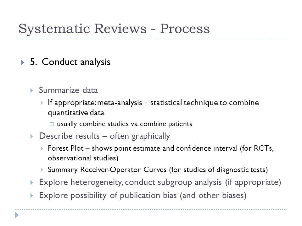 Systematic Reviews - Process  5. Conduct analysis  Summarize data  If appropriate: meta-analysis – statistical technique to combine quantitative da