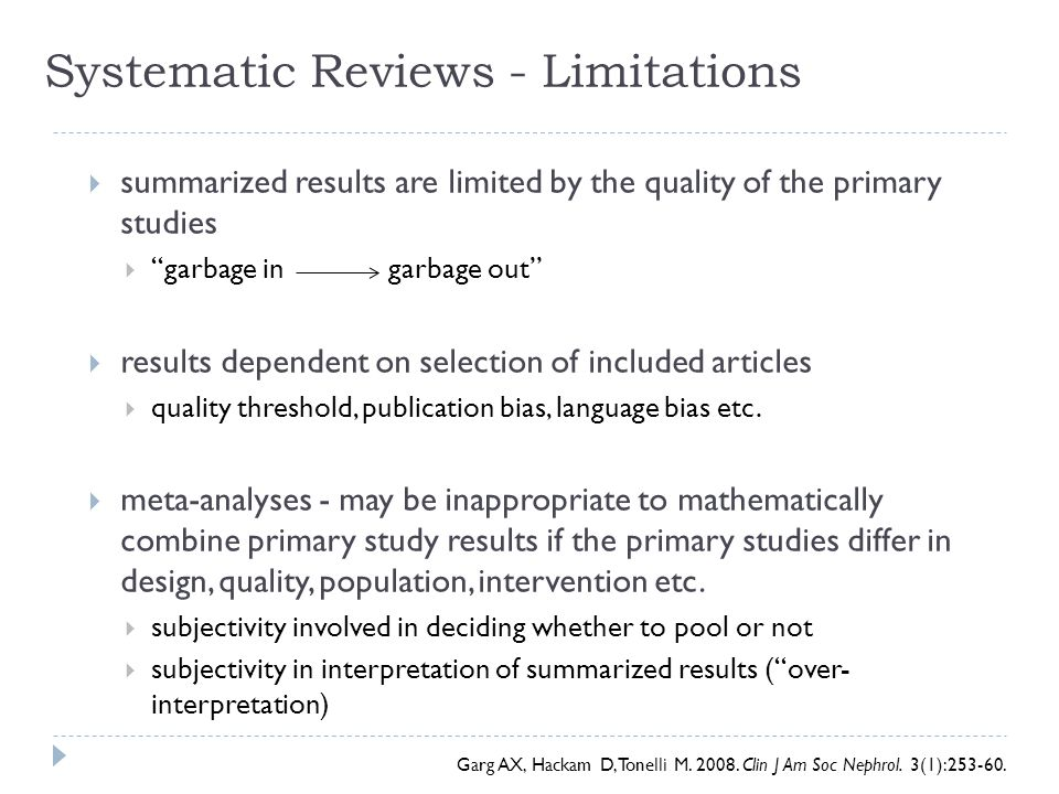 "Systematic Reviews - Limitations  summarized results are limited by the quality of the primary studies  ""garbage in garbage out""  results dependent"