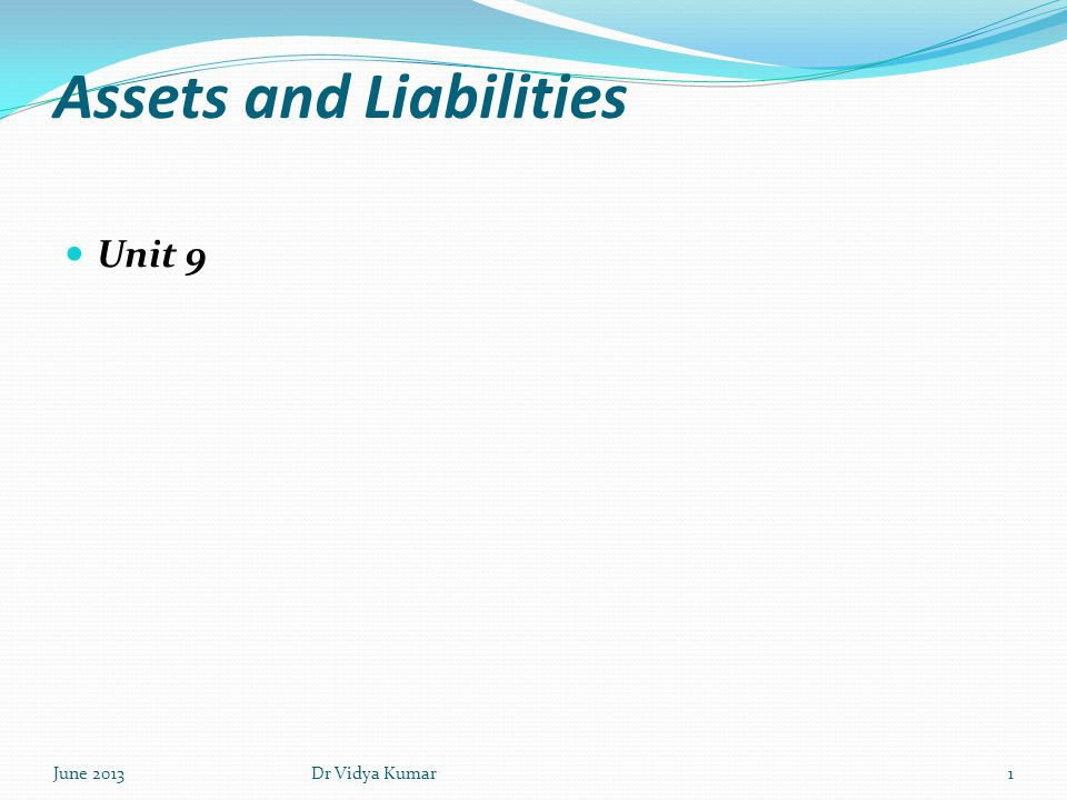 Assets and Liabilities Unit 9 June 20131Dr Vidya Kumar