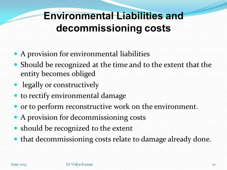 Environmental Liabilities and decommissioning costs A provision for environmental liabilities Should be recognized at the time and to the extent that
