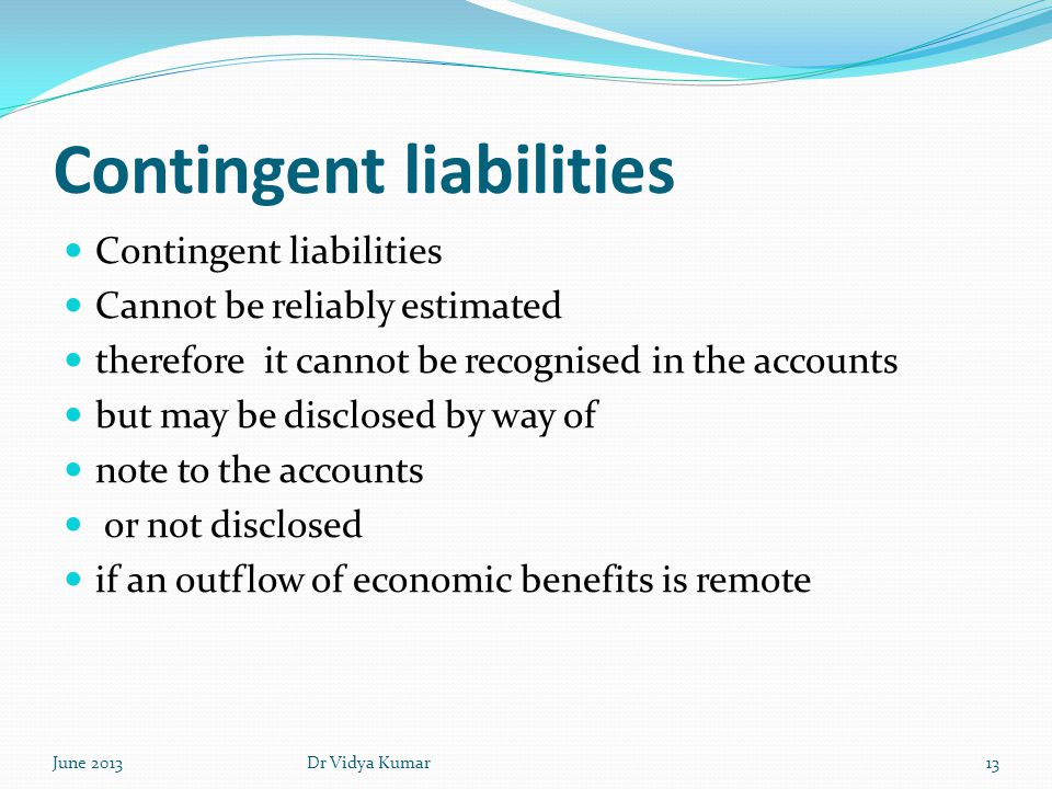 Contingent liabilities Cannot be reliably estimated therefore it cannot be recognised in the accounts but may be disclosed by way of note to the accou