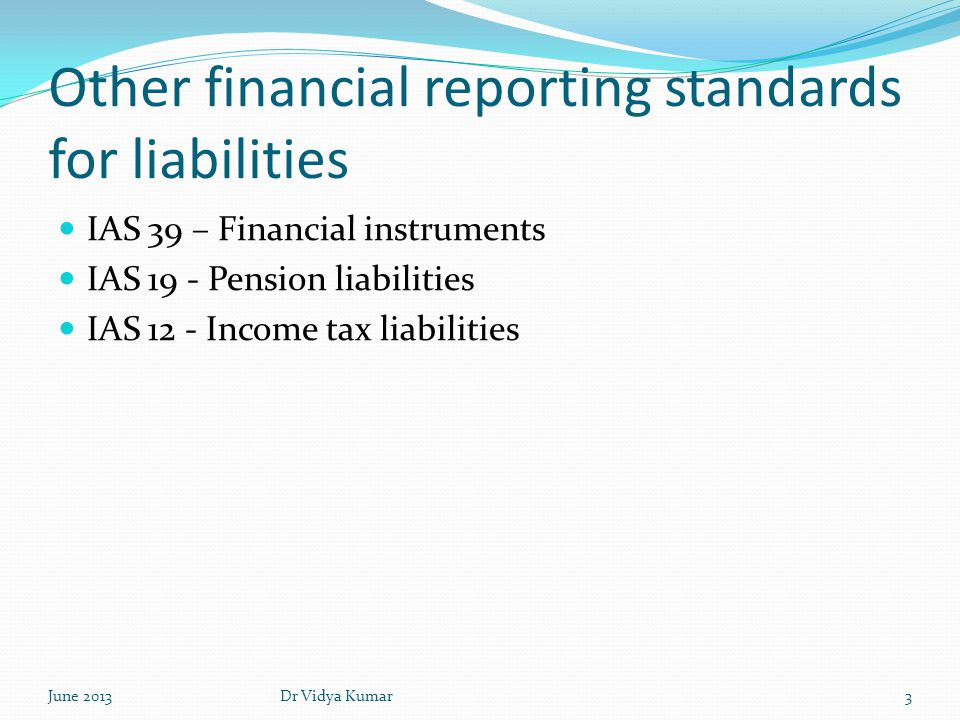 Liabilities not dealt with in financial reporting standards liabilities arising from legal disputes; liabilities arising due to corporate restructuring environmental and decommissioning obligations liabilities arising under contracts that have become onerous June 20134Dr Vidya Kumar