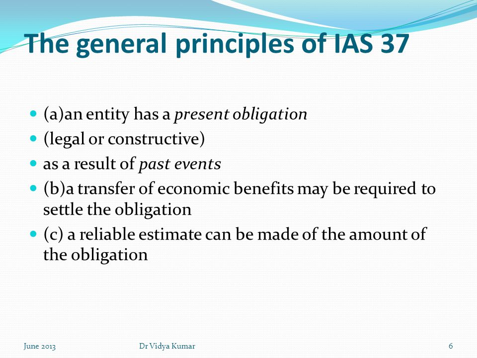 IAS 37- General principles - provisions IAS 37 states that the amount recognized as a provision should be the best estimate of the expenditure to settle the present obligation at the period end date a class obligation a single obligation June 20137Dr Vidya Kumar
