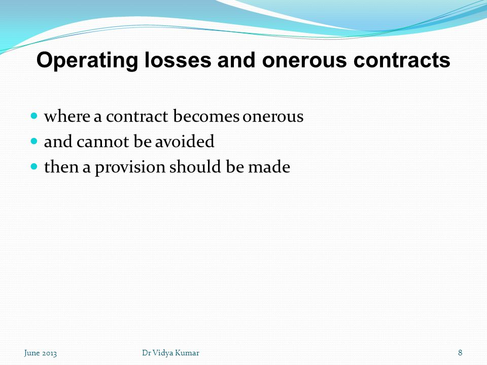 Operating losses and onerous contracts where a contract becomes onerous and cannot be avoided then a provision should be made June 20138Dr Vidya Kumar