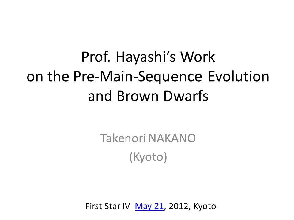 Prof. Hayashi's Work on the Pre-Main-Sequence Evolution and Brown Dwarfs Takenori NAKANO (Kyoto) First Star IV May 21, 2012, KyotoMay 21